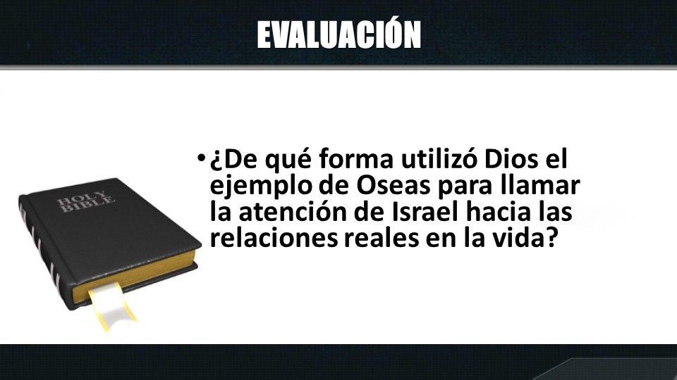 EVALUACIÓN ¿De qué forma utilizó Dios el ejemplo de Oseas para llamar la atención de Israel hacia las relaciones reales en la vida?