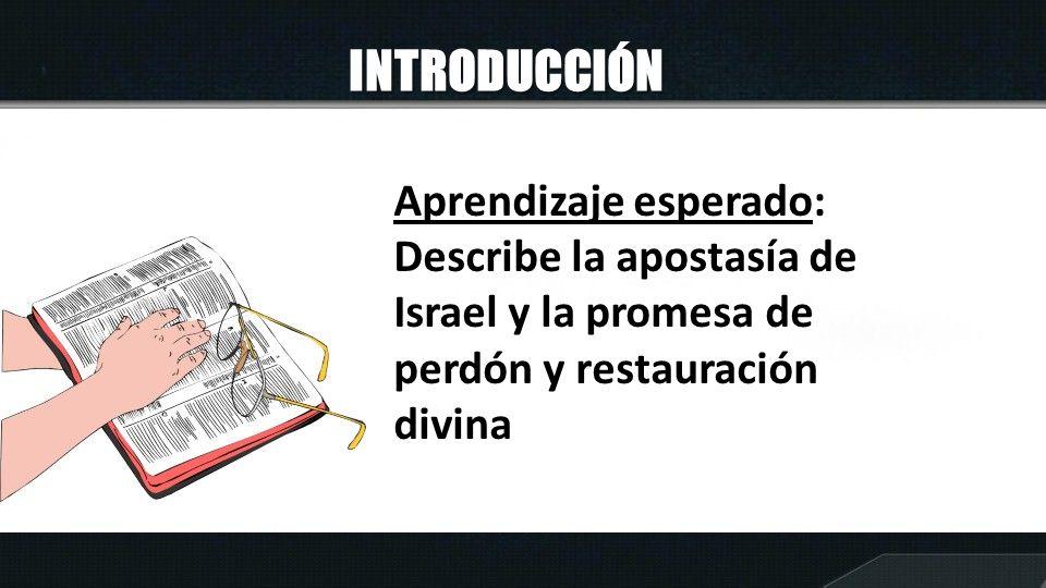 INTRODUCCIÓN Aprendizaje esperado: Describe la apostasía de Israel y la promesa de perdón y restauración divina