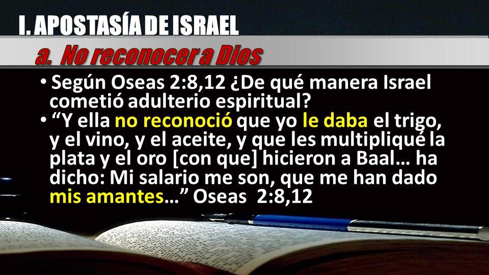 I. APOSTASÍA DE ISRAEL Según Oseas 2:8,12 ¿De qué manera Israel cometió adulterio espiritual? Y ella no reconoció que yo le daba el trigo, y el vino,