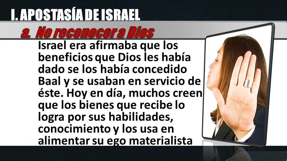I. APOSTASÍA DE ISRAEL Israel era afirmaba que los beneficios que Dios les había dado se los había concedido Baal y se usaban en servicio de éste. Hoy