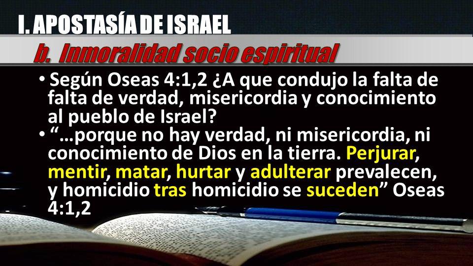 I. APOSTASÍA DE ISRAEL Según Oseas 4:1,2 ¿A que condujo la falta de falta de verdad, misericordia y conocimiento al pueblo de Israel? …porque no hay v