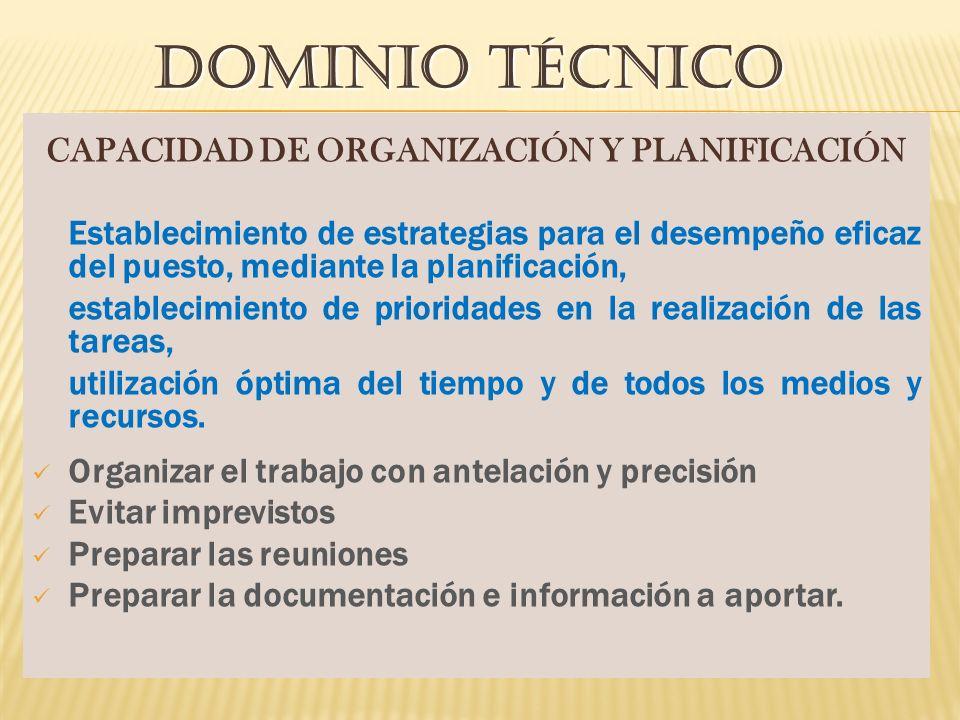 DOMINIO TÉCNICO CAPACIDAD DE ORGANIZACIÓN Y PLANIFICACIÓN Establecimiento de estrategias para el desempeño eficaz del puesto, mediante la planificación, establecimiento de prioridades en la realización de las tareas, utilización óptima del tiempo y de todos los medios y recursos.