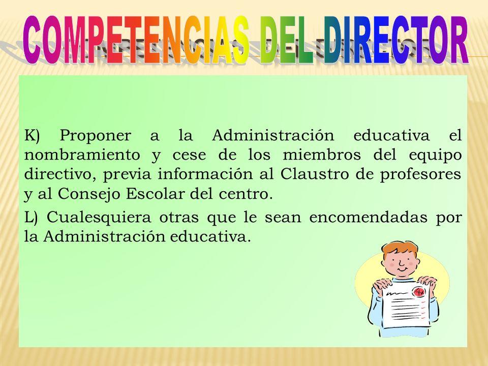 K) Proponer a la Administración educativa el nombramiento y cese de los miembros del equipo directivo, previa información al Claustro de profesores y al Consejo Escolar del centro.