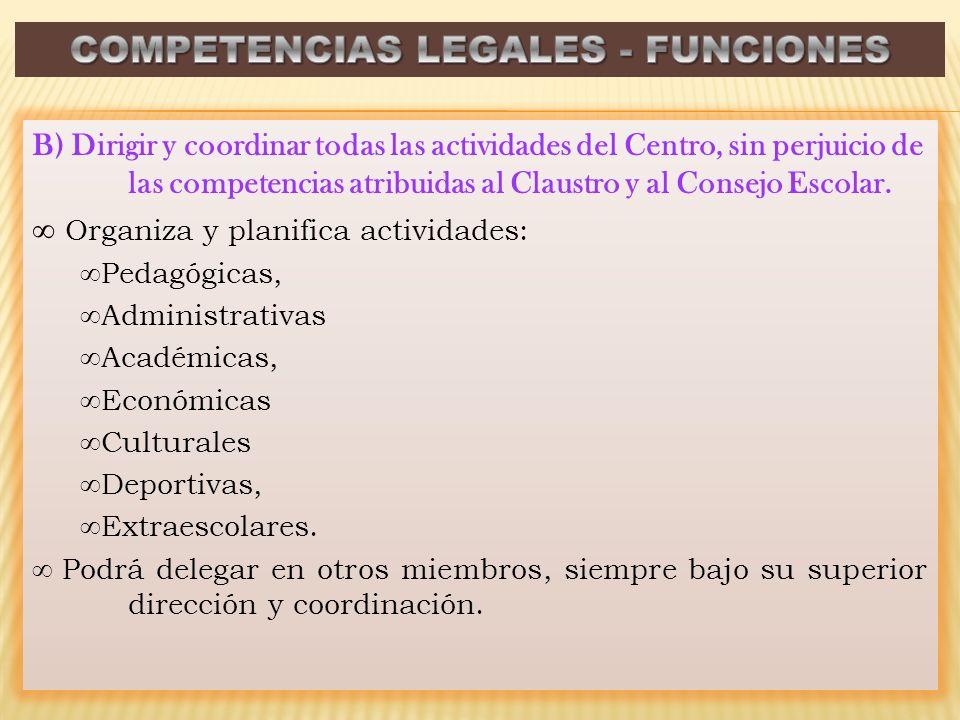 B) Dirigir y coordinar todas las actividades del Centro, sin perjuicio de las competencias atribuidas al Claustro y al Consejo Escolar.