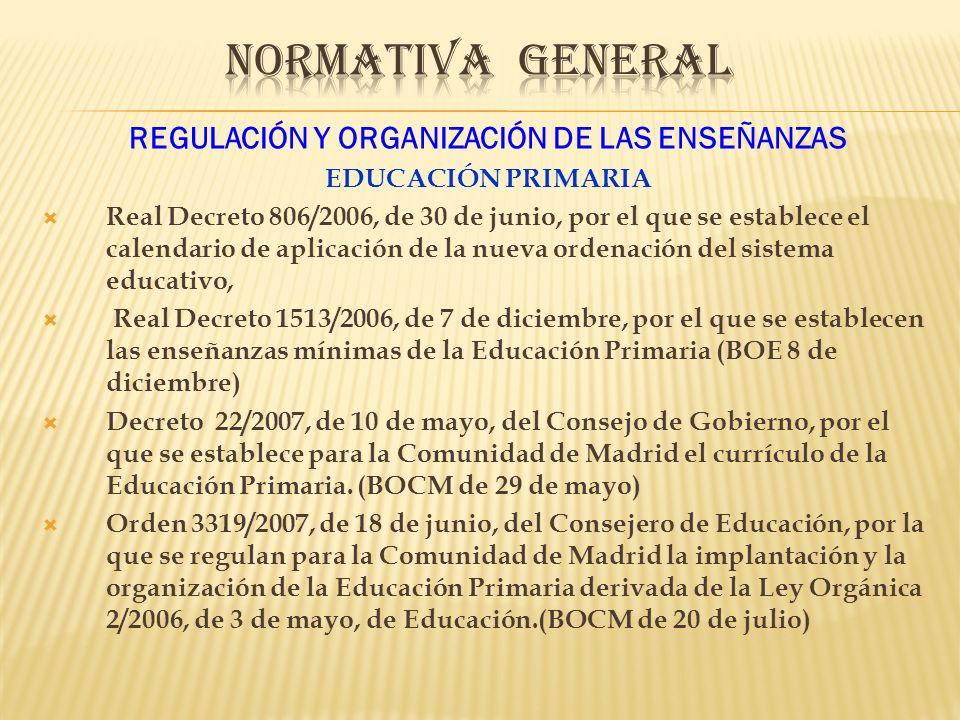 REGULACIÓN Y ORGANIZACIÓN DE LAS ENSEÑANZAS EDUCACIÓN PRIMARIA Real Decreto 806/2006, de 30 de junio, por el que se establece el calendario de aplicación de la nueva ordenación del sistema educativo, Real Decreto 1513/2006, de 7 de diciembre, por el que se establecen las enseñanzas mínimas de la Educación Primaria (BOE 8 de diciembre) Decreto 22/2007, de 10 de mayo, del Consejo de Gobierno, por el que se establece para la Comunidad de Madrid el currículo de la Educación Primaria.