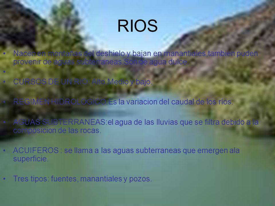 RIOS Nacen en montañas del deshielo y bajan en manantiales,tambien puden provenir de aguas subterraneas.Son de agua dulce. CURSOS DE UN RIO: Alto,Medi