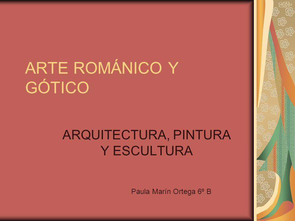 ARTE ROMÁNICO Y GÓTICO ARQUITECTURA, PINTURA Y ESCULTURA Paula Marín Ortega 6º B
