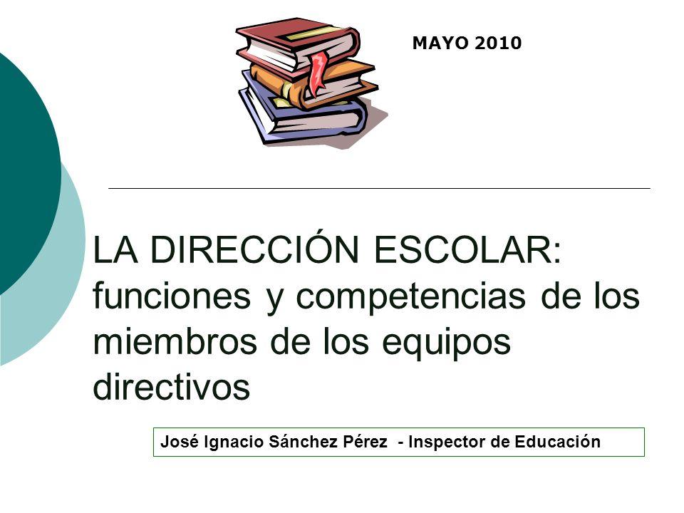 LA DIRECCIÓN ESCOLAR: funciones y competencias de los miembros de los equipos directivos José Ignacio Sánchez Pérez - Inspector de Educación MAYO 2010