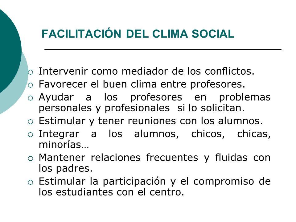 FACILITACIÓN DEL CLIMA SOCIAL Intervenir como mediador de los conflictos. Favorecer el buen clima entre profesores. Ayudar a los profesores en problem