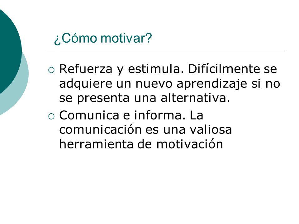 ¿Cómo motivar? Refuerza y estimula. Difícilmente se adquiere un nuevo aprendizaje si no se presenta una alternativa. Comunica e informa. La comunicaci