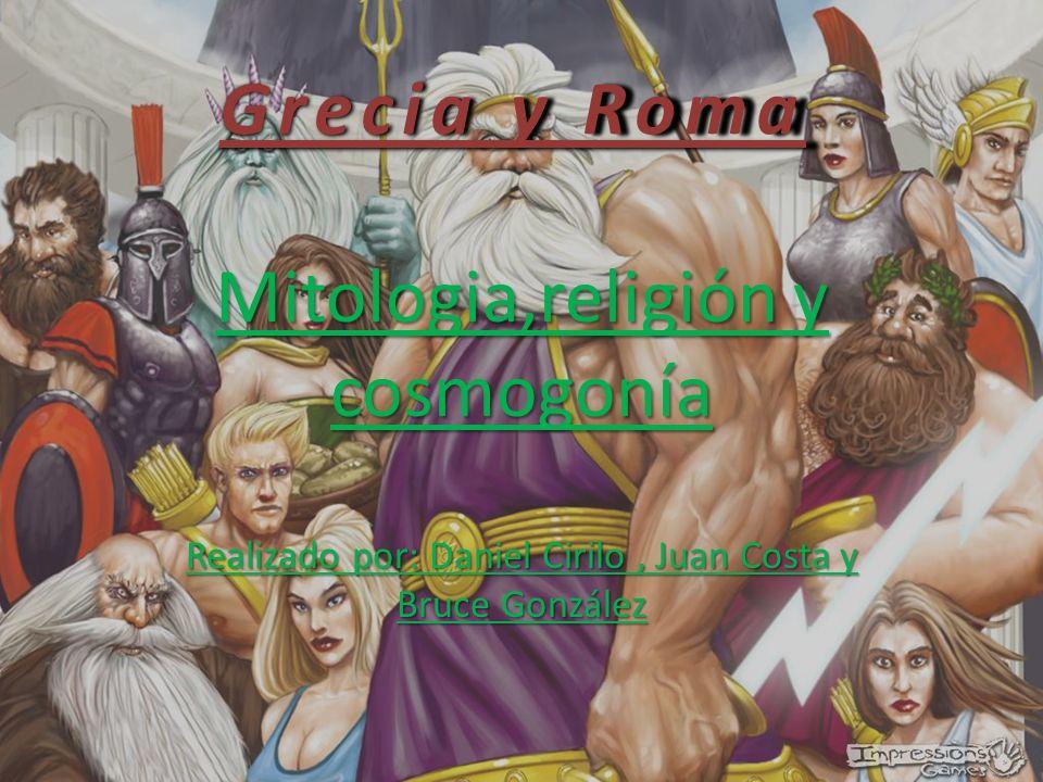Grecia y Roma Mitologia,religión y cosmogonía Realizado por: Daniel Cirilo, Juan Costa y Bruce González