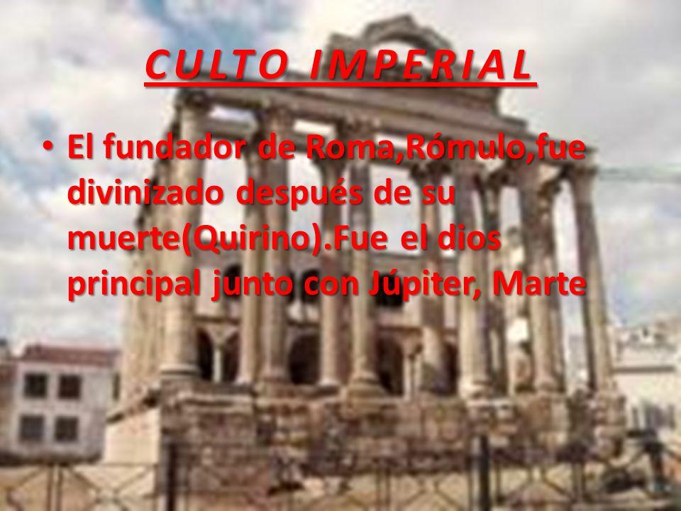 CULTO IMPERIAL El fundador de Roma,Rómulo,fue divinizado después de su muerte(Quirino).Fue el dios principal junto con Júpiter, Marte El fundador de Roma,Rómulo,fue divinizado después de su muerte(Quirino).Fue el dios principal junto con Júpiter, Marte