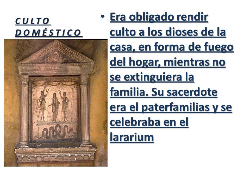 CULTO DOMÉSTICO Era obligado rendir culto a los dioses de la casa, en forma de fuego del hogar, mientras no se extinguiera la familia. Su sacerdote er