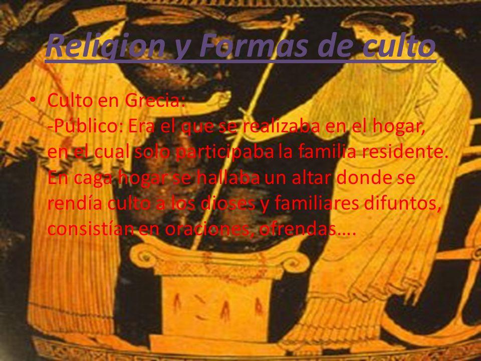 Religion y Formas de culto Culto en Grecia: -Público: Era el que se realizaba en el hogar, en el cual solo participaba la familia residente.