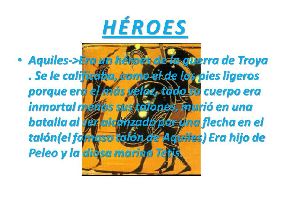 HÉROES Aquiles->Era un héroes de la guerra de Troya. Se le calificaba, como el de los pies ligeros porque era el más veloz, todo su cuerpo era inmorta