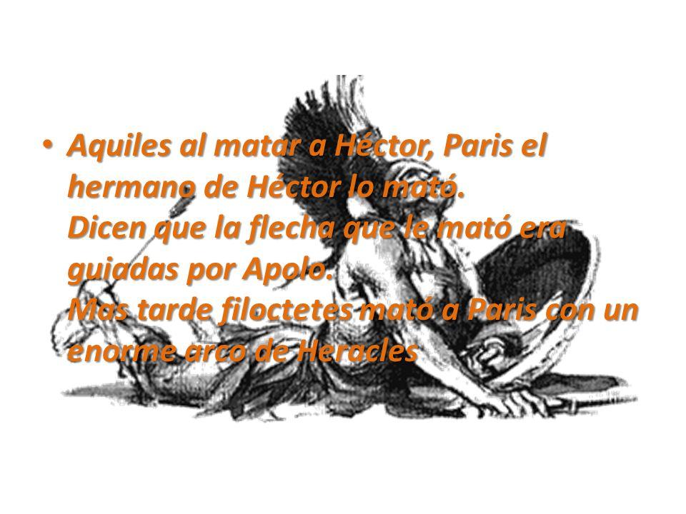 Aquiles al matar a Héctor, Paris el hermano de Héctor lo mató. Dicen que la flecha que le mató era guiadas por Apolo. Mas tarde filoctetes mató a Pari