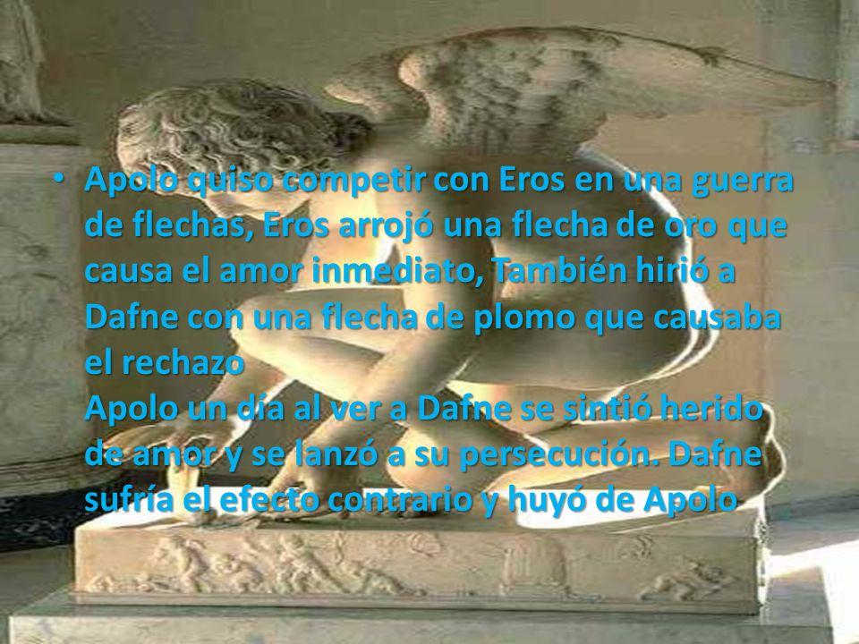 Apolo quiso competir con Eros en una guerra de flechas, Eros arrojó una flecha de oro que causa el amor inmediato, También hirió a Dafne con una flech