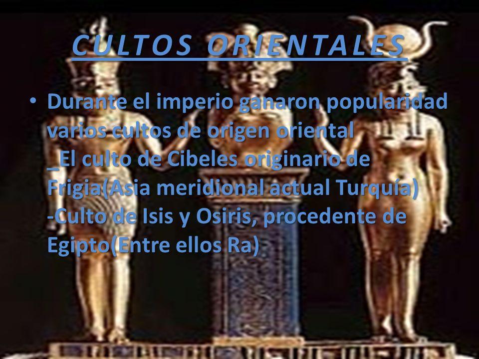 CULTOS ORIENTALES Durante el imperio ganaron popularidad varios cultos de origen oriental _El culto de Cibeles originario de Frigia(Asia meridional ac