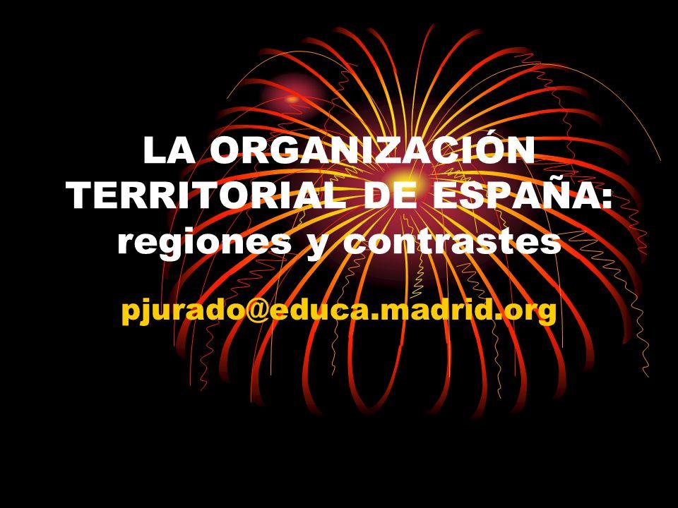 LA ORGANIZACIÓN TERRITORIAL DE ESPAÑA: regiones y contrastes pjurado@educa.madrid.org