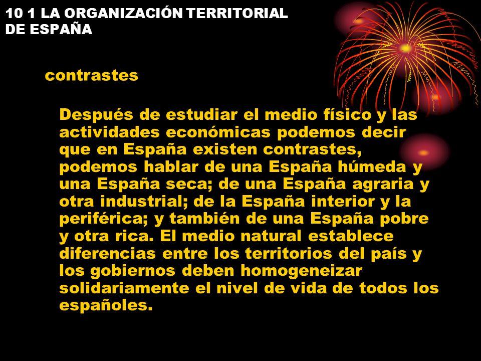 10 1 LA ORGANIZACIÓN TERRITORIAL DE ESPAÑA Después de estudiar el medio físico y las actividades económicas podemos decir que en España existen contra