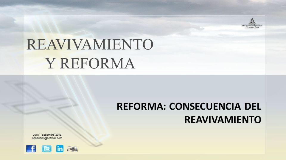 REAVIVAMIENTO Y REFORMA REFORMA: CONSECUENCIA DEL REAVIVAMIENTO Julio – Setiembre 2013 apadilla88@hotmail.com