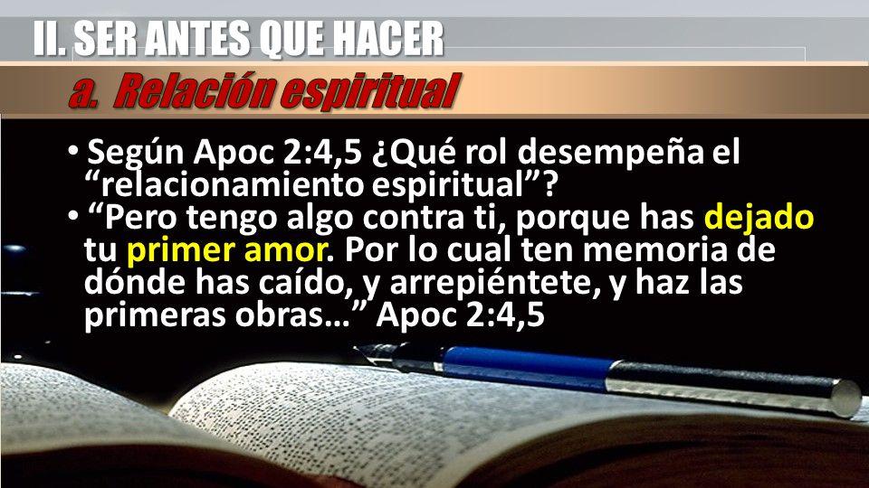 II. SER ANTES QUE HACER Según Apoc 2:4,5 ¿Qué rol desempeña el relacionamiento espiritual? Pero tengo algo contra ti, porque has dejado tu primer amor