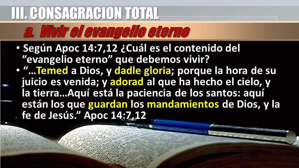 III. CONSAGRACION TOTAL Según Apoc 14:7,12 ¿Cuál es el contenido del evangelio eterno que debemos vivir? Según Apoc 14:7,12 ¿Cuál es el contenido del