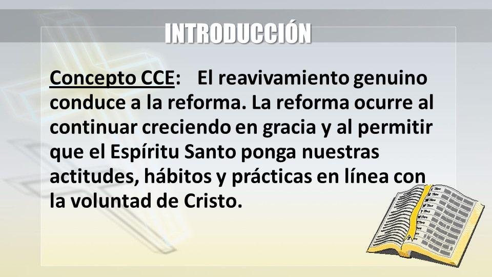INTRODUCCIÓN Concepto CCE:El reavivamiento genuino conduce a la reforma. La reforma ocurre al continuar creciendo en gracia y al permitir que el Espír