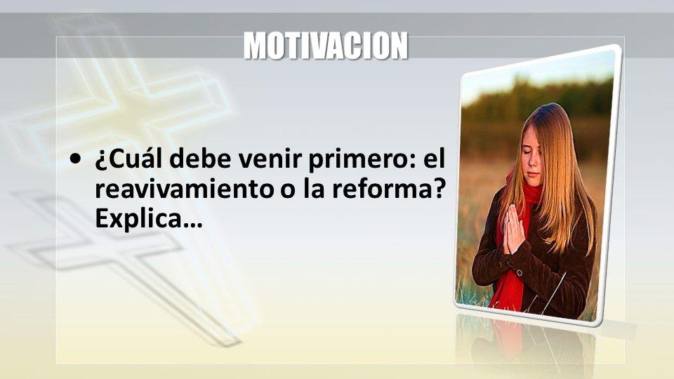 MOTIVACION ¿Cuál debe venir primero: el reavivamiento o la reforma? Explica…