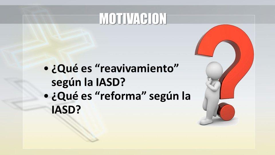 ¿Qué es reavivamiento según la IASD? ¿Qué es reforma según la IASD? MOTIVACION