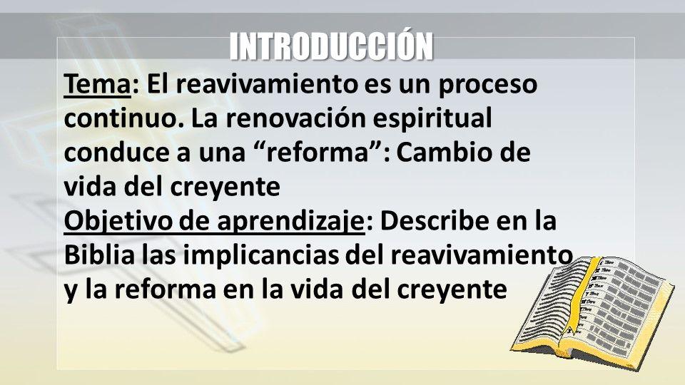 INTRODUCCIÓN Tema: El reavivamiento es un proceso continuo. La renovación espiritual conduce a una reforma: Cambio de vida del creyente Objetivo de ap