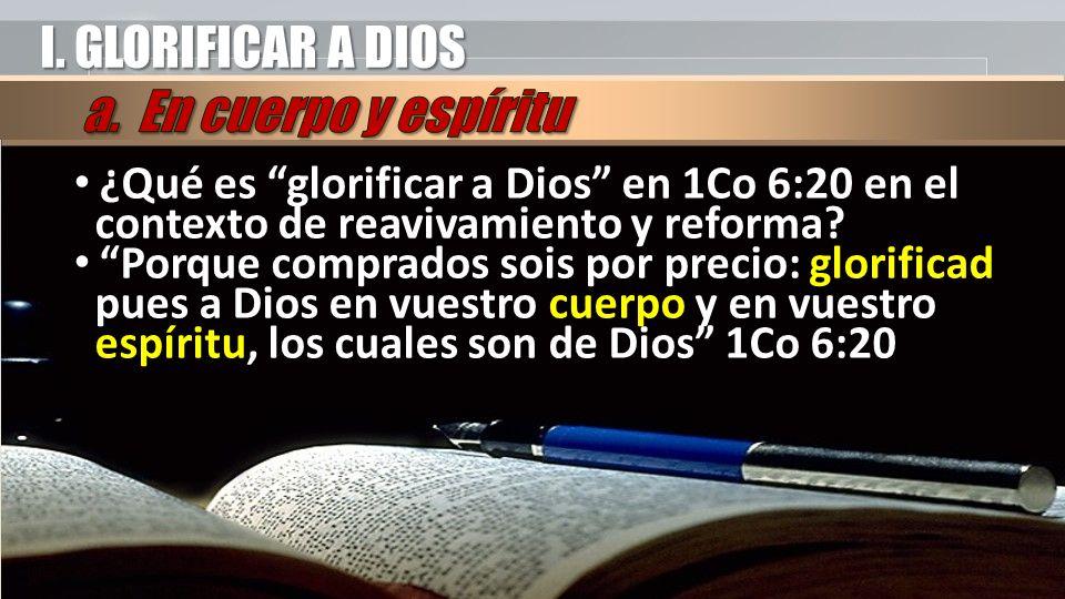 I. GLORIFICAR A DIOS ¿Qué es glorificar a Dios en 1Co 6:20 en el contexto de reavivamiento y reforma? Porque comprados sois por precio: glorificad pue