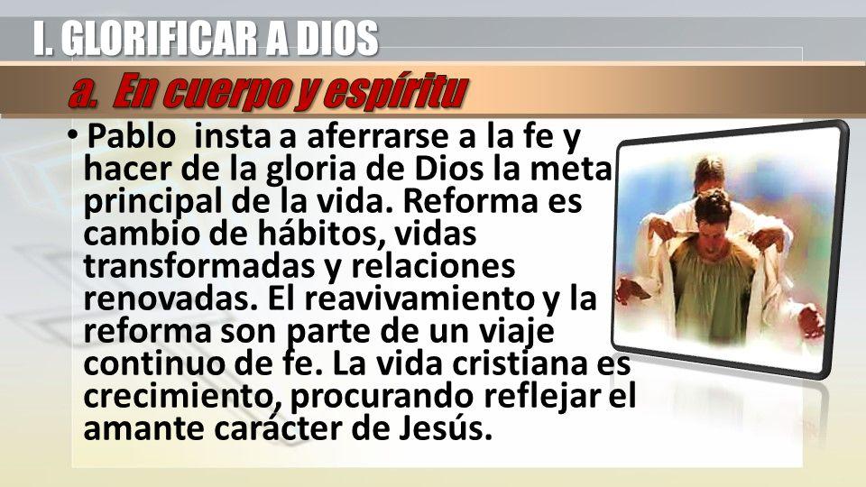 Pablo insta a aferrarse a la fe y hacer de la gloria de Dios la meta principal de la vida. Reforma es cambio de hábitos, vidas transformadas y relacio