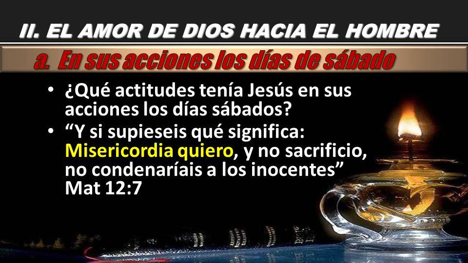 II. EL AMOR DE DIOS HACIA EL HOMBRE ¿Qué actitudes tenía Jesús en sus acciones los días sábados? ¿Qué actitudes tenía Jesús en sus acciones los días s