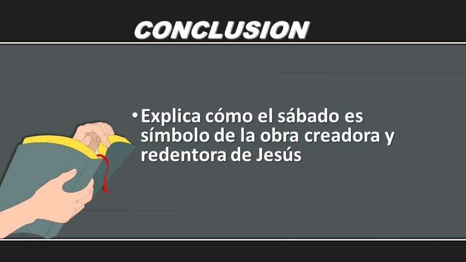 CONCLUSION Explica cómo el sábado es símbolo de la obra creadora y redentora de Jesús Explica cómo el sábado es símbolo de la obra creadora y redentor