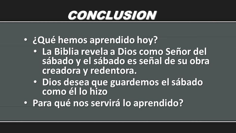 CONCLUSION ¿Qué hemos aprendido hoy? ¿Qué hemos aprendido hoy? La Biblia revela a Dios como Señor del sábado y el sábado es señal de su obra creadora
