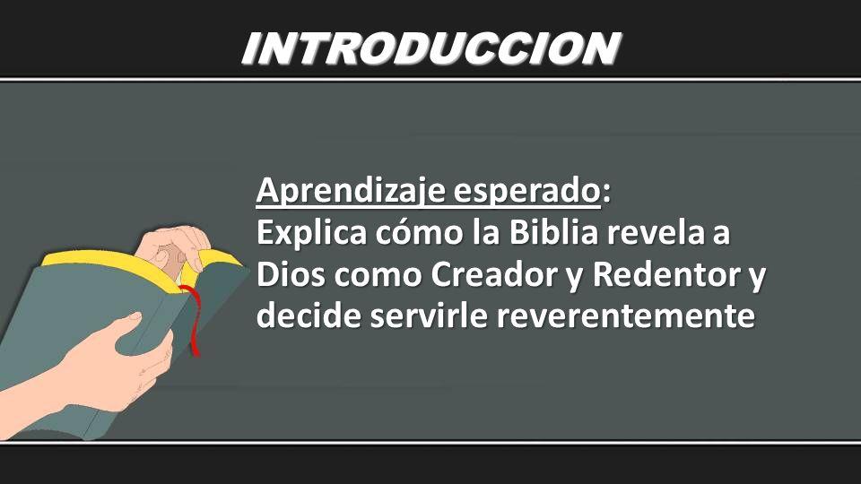 INTRODUCCION Aprendizaje esperado: Explica cómo la Biblia revela a Dios como Creador y Redentor y decide servirle reverentemente