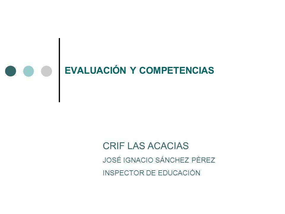 EVALUACIÓN Y COMPETENCIAS CRIF LAS ACACIAS JOSÉ IGNACIO SÁNCHEZ PÉREZ INSPECTOR DE EDUCACIÓN