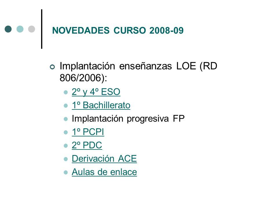 NOVEDADES CURSO 2008-09 Implantación enseñanzas LOE (RD 806/2006): 2º y 4º ESO 1º Bachillerato Implantación progresiva FP 1º PCPI 2º PDC Derivación AC