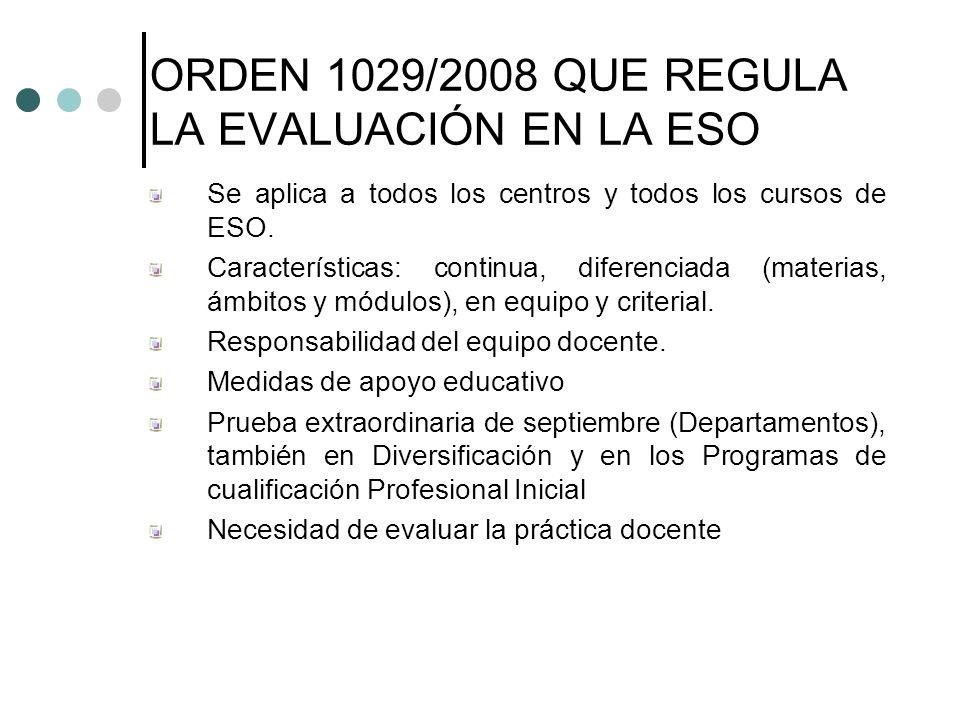 ORDEN 1029/2008 QUE REGULA LA EVALUACIÓN EN LA ESO Se aplica a todos los centros y todos los cursos de ESO. Características: continua, diferenciada (m