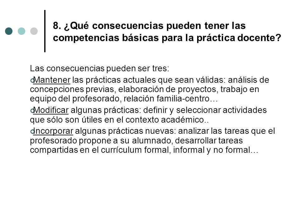 8. ¿Qué consecuencias pueden tener las competencias básicas para la práctica docente? Las consecuencias pueden ser tres: Mantener las prácticas actual