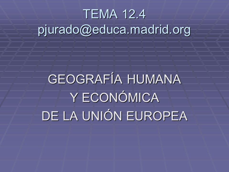 TEMA 12.4 pjurado@educa.madrid.org GEOGRAFÍA HUMANA Y ECONÓMICA DE LA UNIÓN EUROPEA