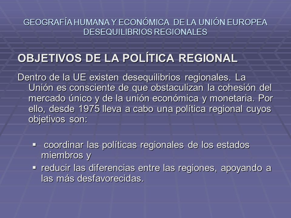 GEOGRAFÍA HUMANA Y ECONÓMICA DE LA UNIÓN EUROPEA DESEQUILIBRIOS REGIONALES OBJETIVOS DE LA POLÍTICA REGIONAL Dentro de la UE existen desequilibrios re