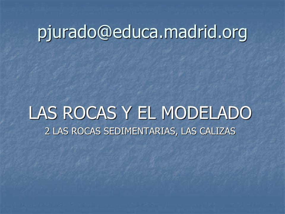 pjurado@educa.madrid.org LAS ROCAS Y EL MODELADO 2 LAS ROCAS SEDIMENTARIAS, LAS CALIZAS