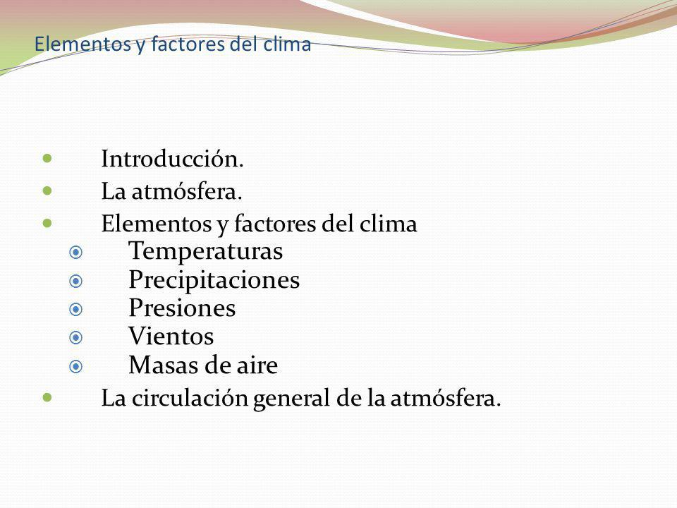 Introducción. La atmósfera. Elementos y factores del clima Temperaturas Precipitaciones Presiones Vientos Masas de aire La circulación general de la a