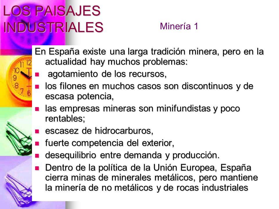 LOS PAISAJES INDUSTRIALES En la minería metálica (zócalo y cordilleras alpinas): hierro, es abundante pero pobre, su extracción es cara y se importa (Santander, Vizcaya, León, Granada, Sistema Ibérico); plomo, (Jaén y en Murcia) 8% del mundo; cobre, ya no es suficiente, se importa (Huelva, Rio Tinto); cinc, 2% del mundial, se exporta (Santander y Murcia); cinabrio, (Almadén).