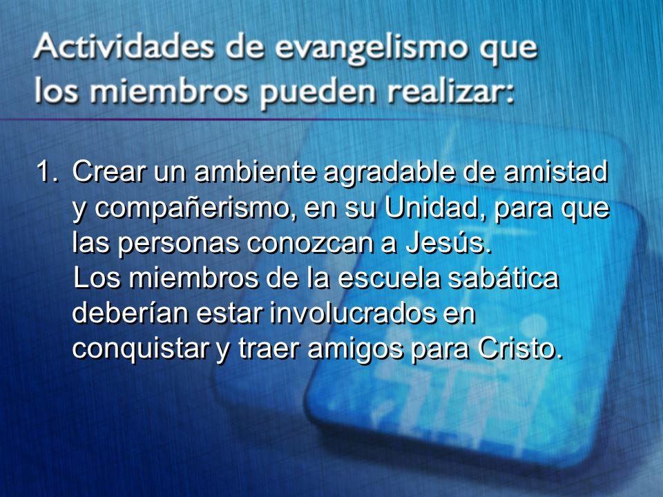1. Crear un ambiente agradable de amistad y compañerismo, en su Unidad, para que las personas conozcan a Jesús. Los miembros de la escuela sabática de