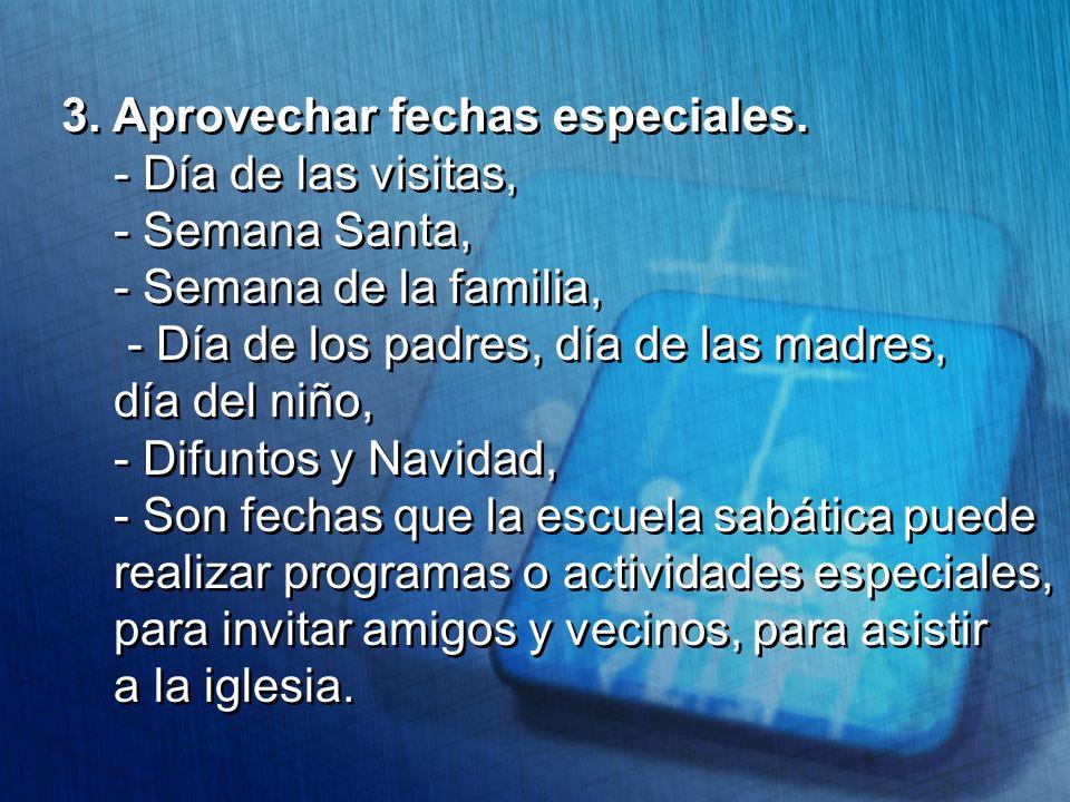 3. Aprovechar fechas especiales. - Día de las visitas, - Semana Santa, - Semana de la familia, - Día de los padres, día de las madres, día del niño, -