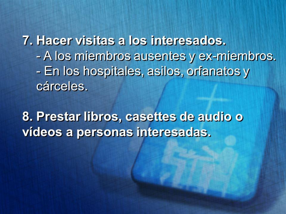 7. Hacer visitas a los interesados. - A los miembros ausentes y ex-miembros. - En los hospitales, asilos, orfanatos y cárceles. 8. Prestar libros, cas