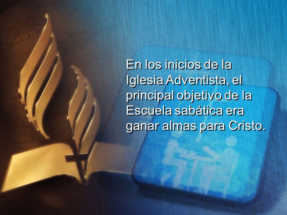En los inicios de la Iglesia Adventista, el principal objetivo de la Escuela sabática era ganar almas para Cristo. En los inicios de la Iglesia Advent